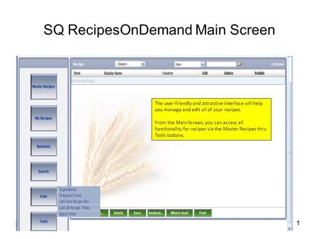 1 SQ RecipesOnDemand Main Screen 1 The user-friendly and attractive interface will help you manage and edit all of your recipes. From the Main Screen,