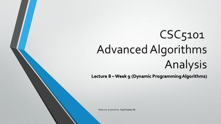 CSC5101 Advanced Algorithms Analysis Lecture 8 – Week 9 (Dynamic Programming Algorithms) Slides are prepared by: Syed Imtiaz Ali.