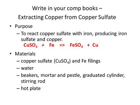 Purpose – To react copper sulfate with iron, producing iron sulfate and copper. Materials – copper sulfate (CuSO 4 ) and Fe filings – water – beakers,