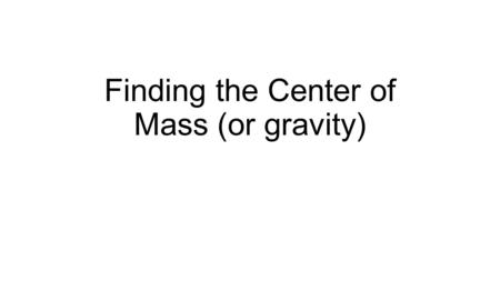 Finding the Center of Mass (or gravity). Simplifying a system When we have a system such as a group of objects, or a complex structure with different.