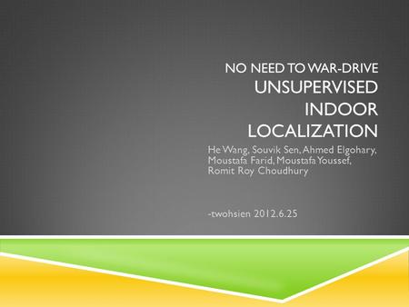 NO NEED TO WAR-DRIVE UNSUPERVISED INDOOR LOCALIZATION He Wang, Souvik Sen, Ahmed Elgohary, Moustafa Farid, Moustafa Youssef, Romit Roy Choudhury -twohsien.