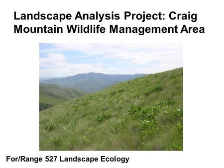 Landscape Analysis Project: Craig Mountain Wildlife Management Area For/Range 527 Landscape Ecology.