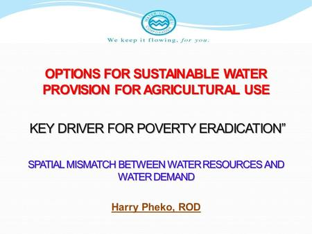 "OPTIONS FOR SUSTAINABLE WATER PROVISION FOR AGRICULTURAL USE KEY DRIVER FOR POVERTY ERADICATION"" KEY DRIVER FOR POVERTY ERADICATION"" SPATIAL MISMATCH BETWEEN."