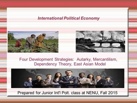 International Political Economy Four Development Strategies: Autarky, Mercantilism, Dependency Theory, East Asian Model Prepared for Junior Int'l Polt.