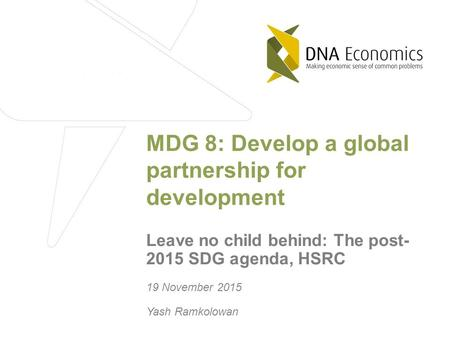 19 November 2015 Yash Ramkolowan MDG 8: Develop a global partnership for development Leave no child behind: The post- 2015 SDG agenda, HSRC.