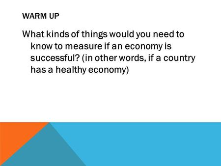 WARM UP What kinds of things would you need to know to measure if an economy is successful? (in other words, if a country has a healthy economy)