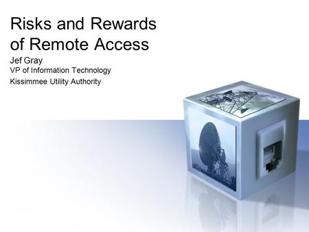 Risks and Rewards of Remote Access Jef Gray VP of Information Technology Kissimmee Utility Authority.