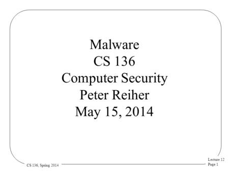 Lecture 12 Page 1 CS 136, Spring 2014 Malware CS 136 Computer Security Peter Reiher May 15, 2014.