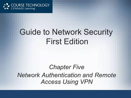 Guide to Network Security First Edition Chapter Five Network Authentication and Remote Access Using VPN.