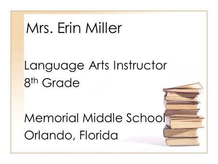 Mrs. Erin Miller Language Arts Instructor 8 th Grade Memorial Middle School Orlando, Florida.