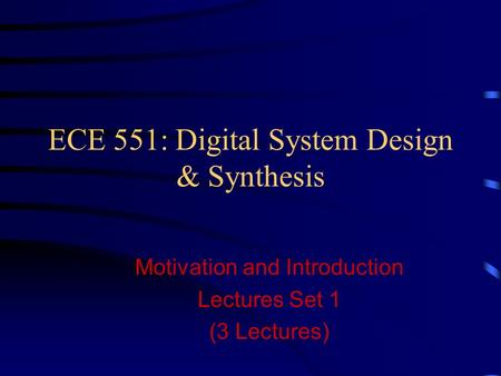 ECE 551: Digital System Design & Synthesis Motivation and Introduction Lectures Set 1 (3 Lectures)