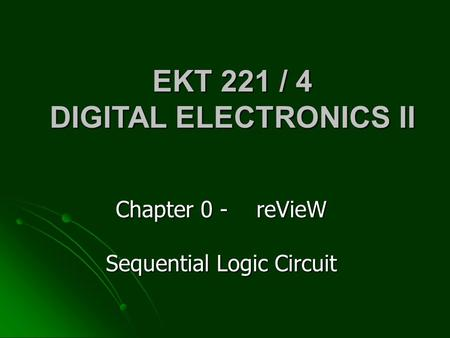 Chapter 0 - reVieW Sequential Logic Circuit EKT 221 / 4 DIGITAL ELECTRONICS II.