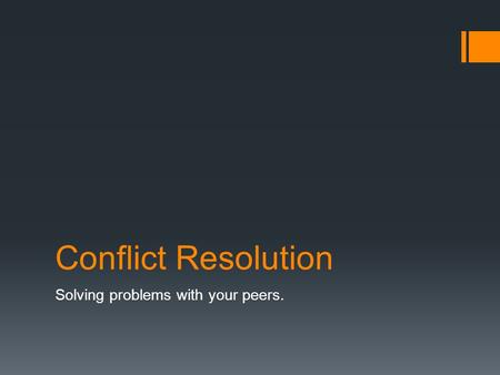Conflict Resolution Solving problems with your peers.