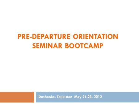 PRE-DEPARTURE ORIENTATION SEMINAR BOOTCAMP Tomas D. Achacoso – MIRPAL Adviser Dushanbe, Tajikistan May 21-23, 2012.