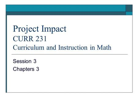 Project Impact CURR 231 Curriculum and Instruction in Math Session 3 Chapters 3.