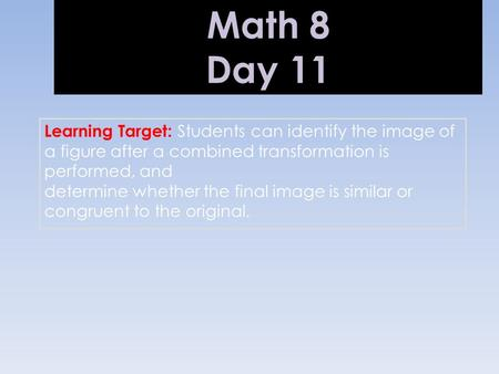 Math 8 Day 11 Learning Target: Students can identify the image of a figure after a combined transformation is performed, and determine whether the final.