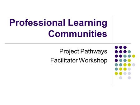 Professional Learning Communities Project Pathways Facilitator Workshop.