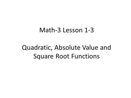 Math-3 Lesson 1-3 Quadratic, Absolute Value and Square Root Functions.