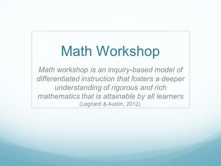 Math Workshop Math workshop is an inquiry-based model of differentiated instruction that fosters a deeper understanding of rigorous and rich mathematics.