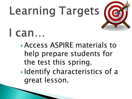  Access ASPIRE materials to help prepare students for the test this spring.  Identify characteristics of a great lesson.