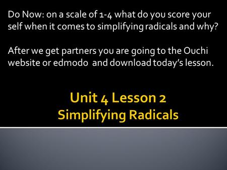 Do Now: on a scale of 1-4 what do you score your self when it comes to simplifying radicals and why? After we get partners you are going to the Ouchi website.