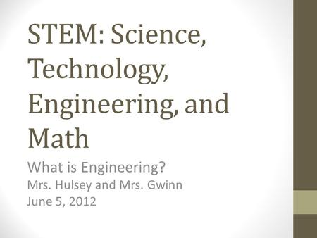 STEM: Science, Technology, Engineering, and Math What is Engineering? Mrs. Hulsey and Mrs. Gwinn June 5, 2012.