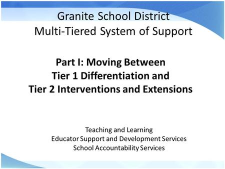 Granite School District Multi-Tiered System of Support Part I: Moving Between Tier 1 Differentiation and Tier 2 Interventions and Extensions Teaching and.