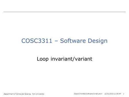 Department of Computer Science, York University Object Oriented Software Construction 22/01/2016 11:58 AM 1 COSC3311 – Software Design Loop invariant/variant.