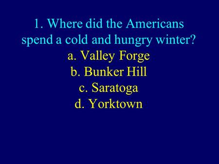 1. Where did the Americans spend a cold and hungry winter? a. Valley Forge b. Bunker Hill c. Saratoga d. Yorktown.