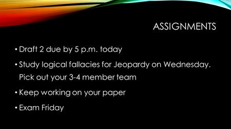ASSIGNMENTS Draft 2 due by 5 p.m. today Study logical fallacies for Jeopardy on Wednesday. Pick out your 3-4 member team Keep working on your paper Exam.