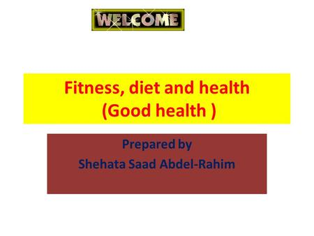 Fitness, diet and health (Good health ) Prepared by Shehata Saad Abdel-Rahim.