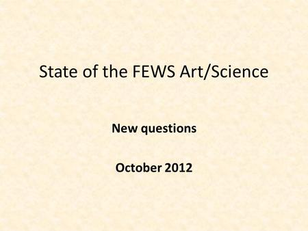 State of the FEWS Art/Science New questions October 2012.