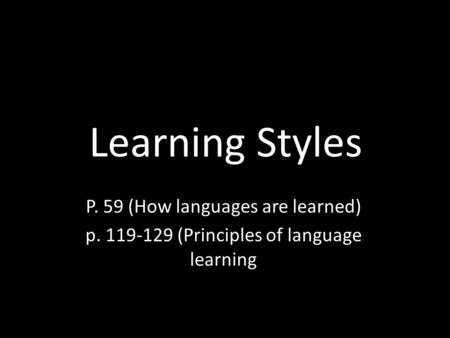 Learning Styles P. 59 (How languages are learned) p. 119-129 (Principles of language learning.