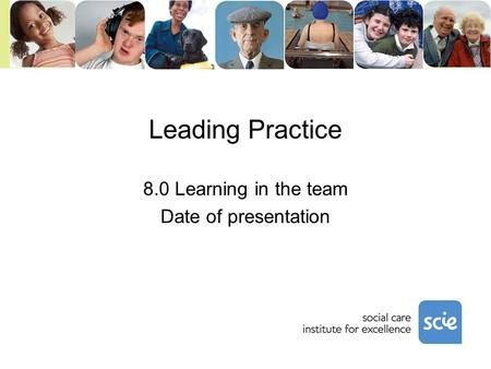 Leading Practice 8.0 Learning in the team Date of presentation.