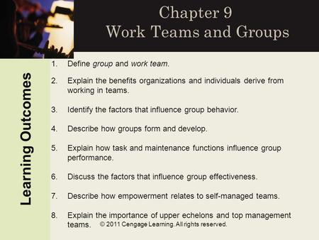 © 2011 Cengage Learning. All rights reserved. Chapter 9 Work Teams and Groups Learning Outcomes 1.Define group and work team. 2.Explain the benefits organizations.