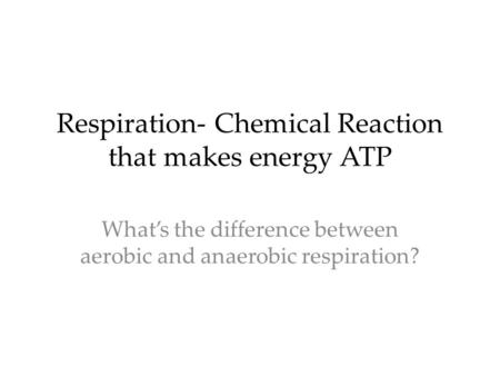 Respiration- Chemical Reaction that makes energy ATP What's the difference between aerobic and anaerobic respiration?