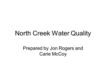 North Creek Water Quality Prepared by Jon Rogers and Carie McCoy.