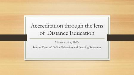 Accreditation through the lens of Distance Education Marina Aminy, Ph.D. Interim Dean of Online Education and Learning Resources.