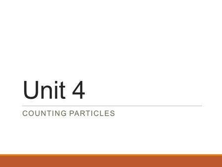 Unit 4 COUNTING PARTICLES. Counting By Weighing We can weigh a large number of the objects and find the average mass. Once we know the average mass we.