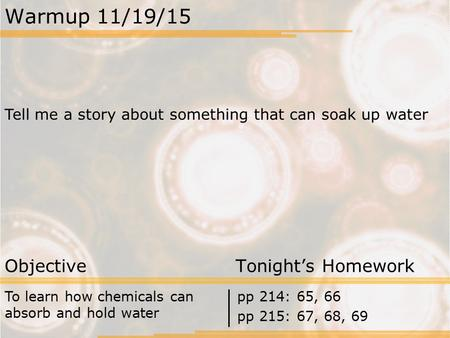 Warmup 11/19/15 Tell me a story about something that can soak up water Objective Tonight's Homework To learn how chemicals can absorb and hold water pp.