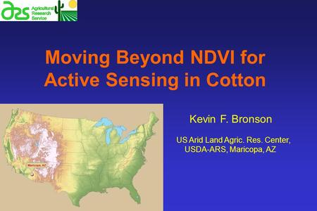 Moving Beyond NDVI for Active Sensing in Cotton Kevin F. Bronson US Arid Land Agric. Res. Center, USDA-ARS, Maricopa, AZ.