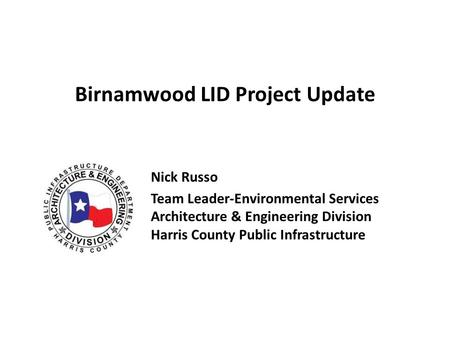 Birnamwood LID Project Update Nick Russo Team Leader-Environmental Services Architecture & Engineering Division Harris County Public Infrastructure.