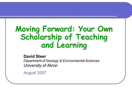 David Steer Department of Geology & Environmental Sciences University of Akron August 2007 Moving Forward: Your Own Scholarship of Teaching and Learning.