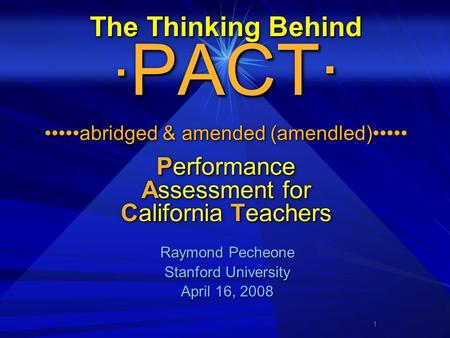 1 The Thinking Behind · PACT· abridged & amended (amendled) Performance Assessment for California Teachers Raymond Pecheone Raymond Pecheone Stanford University.