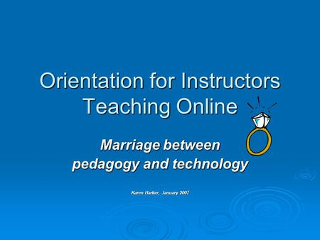 Orientation for Instructors Teaching Online Marriage between pedagogy and technology Karen Harker, January 2007.