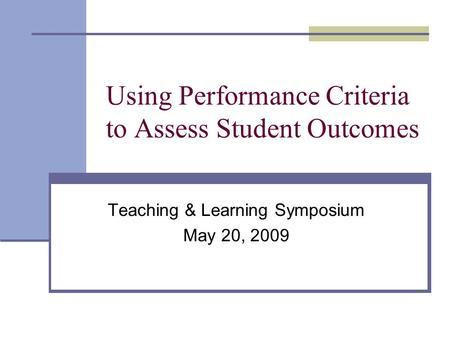 Using Performance Criteria to Assess Student Outcomes Teaching & Learning Symposium May 20, 2009.