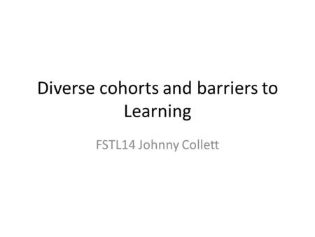 Diverse cohorts and barriers to Learning FSTL14 Johnny Collett.
