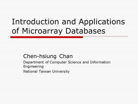 Introduction and Applications of Microarray Databases Chen-hsiung Chan Department of Computer Science and Information Engineering National Taiwan University.