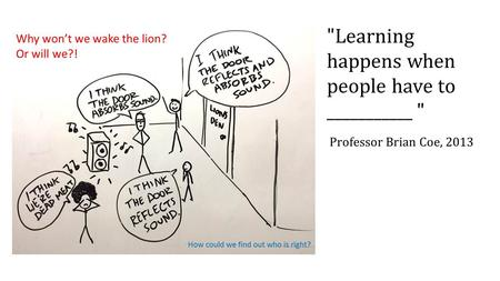 Learning happens when people have to ___________  Professor Brian Coe, 2013.