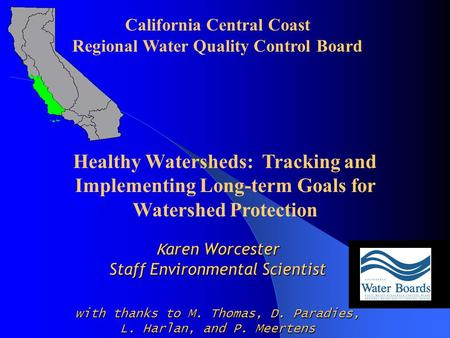 K aren Worcester Staff Environmental Scientist with thanks to M. Thomas, D. Paradies, L. Harlan, and P. Meertens California Central Coast Regional Water.